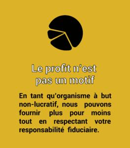 Le profit n'est pas un motif. En tant qu'organisme à but non-lucratif, nous pouvons fournir plus pour moins tout en respectant votre responsabilité fiduciaire.