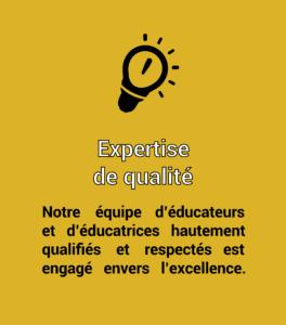 Expertise de qualité. Notre équipe d'éducateurs et d'éducatrices hautement qualifiés et respectés est engagé envers l'excellence.